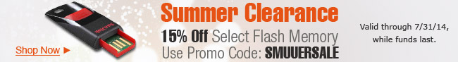 Summer Clearance. 15% Off Select Flash Memory Use Promo Code: SMUUERSALE. Valid Through 7/31/14, While Funds Last.