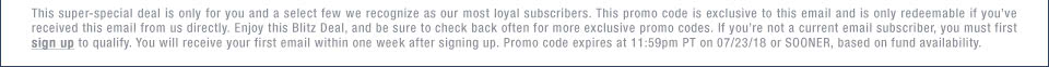 This super-special deal is only for you and a select few we recognize as our most loyal subscribers. This promo code is exclusive to this email and is only redeemable if you��ve received this email from us directly. Enjoy this Blitz Deal, and be sure to check back often for more exclusive promo codes. If you��re not a current email subscriber, you must first sign up to qualify. You will receive your first email within one week after signing up. Promo code expires at 11:59pm PT on 07/23/18 or SOONER, based on fund availability.