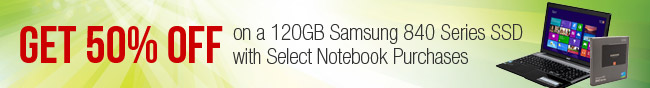GET 50% OFF on a 120GB Samsung 840 Series SSD with Select Notebook Purchases.