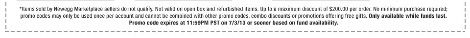 *Items sold by Newegg Marketplace sellers do not qualify. Not valid on open box and refurbished items. Up to a maximum discount of $200.00 per order. No minimum purchase required; promo codes may only be used once per account and cannot be combined with other promo codes, combo discounts or promotions offering free gifts. Only available while funds last. Promo code expires at 11:59PM PST on 7/3/13 or sooner based on fund availability.
