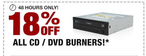 48 HOURS ONLY! 18% OFF ALL CD / DVD BURNERS!*