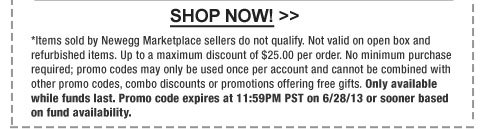 *Items sold by Newegg Marketplace sellers do not qualify. Not valid on open box and refurbished items. Up to a maximum discount of $25.00 per order. No minimum purchase required; promo codes may only be used once per account and cannot be combined with other promo codes, combo discounts or promotions offering free gifts. Only available while funds last. Promo code expires at 11:59PM PST on 6/28/13 or sooner based on fund availability.