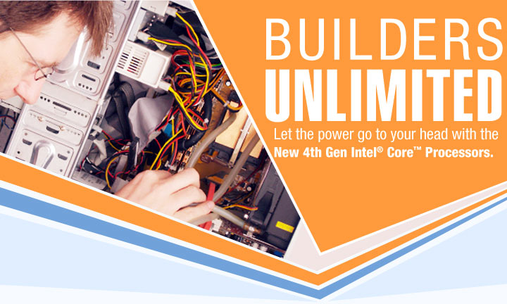 BUILDERS UNLIMITED. Let the power go to your head with the New 4th Gen Intel® Core™ Processors.