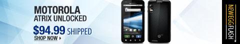 Newegg Flash - Motorola Atrix Unlocked.