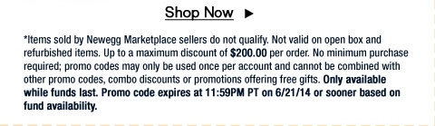 *Items sold by Newegg Marketplace sellers do not qualify. Not valid on open box and refurbished items. Up to a maximum discount of $200.00 per order. No minimum purchase required; promo codes may only be used once per account and cannot be combined with other promo codes, combo discounts or promotions offering free gifts. Only available while funds last. Promo code expires at 11:59PM PT on 6/21/14 or sooner based on fund availability.