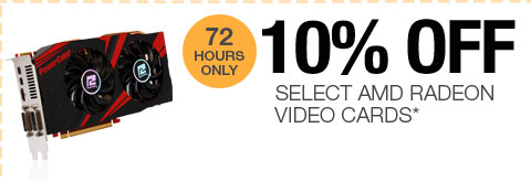 72 HOURS ONLY! 10% OFF SELECT AMD RADEON VIDEO CARDS*