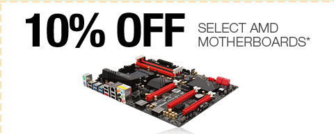 10% OFF SELECT AMD MOTHERBOARDS*