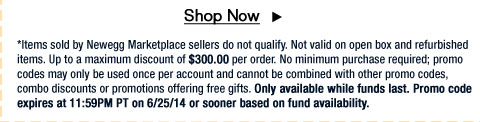 *Items sold by Newegg Marketplace sellers do not qualify. Not valid on open box and refurbished items. Up to a maximum discount of $300.00 per order. No minimum purchase required; promo codes may only be used once per account and cannot be combined with other promo codes, combo discounts or promotions offering free gifts. Only available while funds last. Promo code expires at 11:59PM PT on 6/25/14 or sooner based on fund availability.