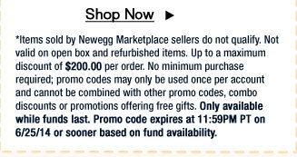 *Items sold by Newegg Marketplace sellers do not qualify. Not valid on open box and refurbished items. Up to a maximum discount of $200.00 per order. No minimum purchase required; promo codes may only be used once per account and cannot be combined with other promo codes, combo discounts or promotions offering free gifts. Only available while funds last. Promo code expires at 11:59PM PT on 6/25/14 or sooner based on fund availability.