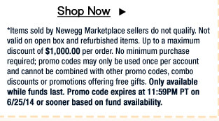 *Items sold by Newegg Marketplace sellers do not qualify. Not valid on open box and refurbished items. Up to a maximum discount of $1,000.00 per order. No minimum purchase required; promo codes may only be used once per account and cannot be combined with other promo codes, combo discounts or promotions offering free gifts. Only available while funds last. Promo code expires at 11:59PM PT on 6/25/14 or sooner based on fund availability.