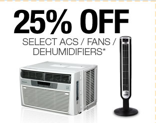 25% OFF SELECT ACS / FANS / DEHUMIDIFIERS*