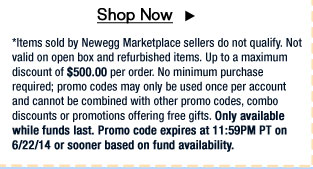 *Items sold by Newegg Marketplace sellers do not qualify. Not valid on open box and refurbished items. Up to a maximum discount of $500.00 per order. No minimum purchase required; promo codes may only be used once per account and cannot be combined with other promo codes, combo discounts or promotions offering free gifts. Only available while funds last. Promo code expires at 11:59PM PT on 6/22/14 or sooner based on fund availability.