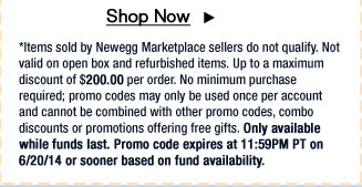 *Items sold by Newegg Marketplace sellers do not qualify. Not valid on open box and refurbished items. Up to a maximum discount of $200.00 per order. No minimum purchase required; promo codes may only be used once per account and cannot be combined with other promo codes, combo discounts or promotions offering free gifts. Only available while funds last. Promo code expires at 11:59PM PT on 6/20/14 or sooner based on fund availability.