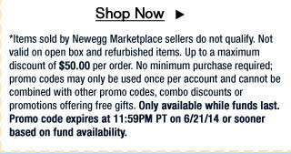 *Items sold by Newegg Marketplace sellers do not qualify. Not valid on open box and refurbished items. Up to a maximum discount of $50.00 per order. No minimum purchase required; promo codes may only be used once per account and cannot be combined with other promo codes, combo discounts or promotions offering free gifts. Only available while funds last. Promo code expires at 11:59PM PT on 6/21/14 or sooner based on fund availability.