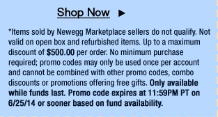 *Items sold by Newegg Marketplace sellers do not qualify. Not valid on open box and refurbished items. Up to a maximum discount of $500.00 per order. No minimum purchase required; promo codes may only be used once per account and cannot be combined with other promo codes, combo discounts or promotions offering free gifts. Only available while funds last. Promo code expires at 11:59PM PT on 6/25/14 or sooner based on fund availability.
