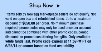 *Items sold by Newegg Marketplace sellers do not qualify. Not valid on open box and refurbished items. Up to a maximum discount of $650.00 per order. No minimum purchase required; promo codes may only be used once per account and cannot be combined with other promo codes, combo discounts or promotions offering free gifts. Only available while funds last. Promo code expires at 11:59PM PT on 6/25/14 or sooner based on fund availability.