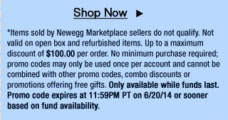 *Items sold by Newegg Marketplace sellers do not qualify. Not valid on open box and refurbished items. Up to a maximum discount of $100.00 per order. No minimum purchase required; promo codes may only be used once per account and cannot be combined with other promo codes, combo discounts or promotions offering free gifts. Only available while funds last. Promo code expires at 11:59PM PT on 6/20/14 or sooner based on fund availability.