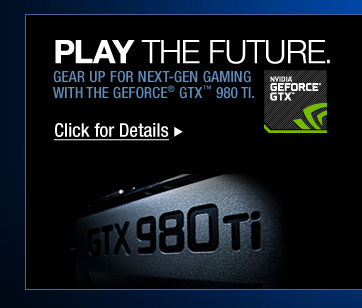 Play the Future. GEAR UP FOR NEXT-GEN GAMING WITH THE GEFORCE GTX 980 TI. Click for Details >