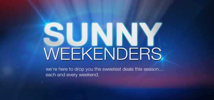 SUNNY Weekenders. We are here to drop you the sweetest deals this season ... each and every weekend.