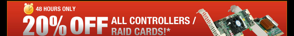 48 HOURS ONLY! 20% OFF ALL CONTROLLERS / RAID CARDS!*