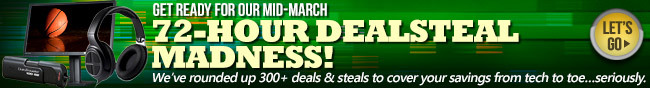 GET READY FOR OUR MID-MARCH. 72-HOUR DEALSTEAL MADNESS! We've rounded up 300+ deals & steals to cover your savings from tech to toe...seriously. LET'S GO.