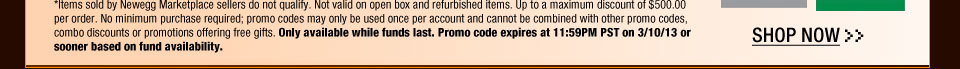 *Items sold by Newegg Marketplace sellers do not qualify. Not valid on open box and refurbished items. Up to a maximum discount of $500.00 per order. No minimum purchase required; promo codes may only be used once per account and cannot be combined with other promo codes, combo discounts or promotions offering free gifts. Only available while funds last. Promo code expires at 11:59PM PST on 3/10/13 or sooner based on fund availability.  Shop Now.