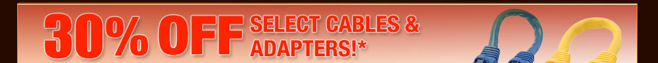 30% OFF SELECT CABLES & ADAPTERS!*