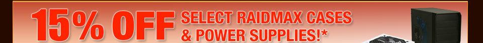 15% OFF SELECT RAIDMAX CASES & POWER SUPPLIES!*