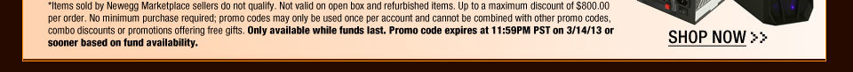 *Items sold by Newegg Marketplace sellers do not qualify. Not valid on open box and refurbished items. Up to a maximum discount of $800.00 per order. No minimum purchase required; promo codes may only be used once per account and cannot be combined with other promo codes, combo discounts or promotions offering free gifts. Only available while funds last. Promo code expires at 11:59PM PST on 3/14/13 or sooner based on fund availability.  Shop Now.