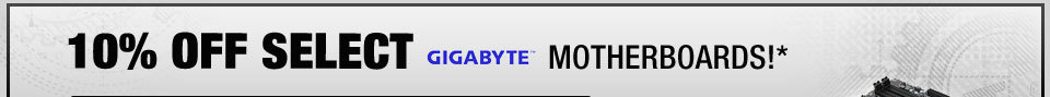10% OFF SELECT GIGABYTE MOTHERBOARDS!*