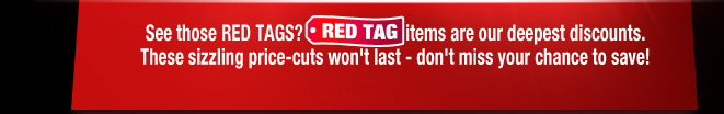 See those RED TAGS? RED-TAG items are our deepest discounts.