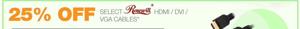 25% OFF SELECT ROSEWILL HDMI / DVI / VGA CABLES*