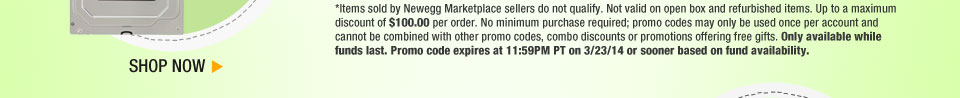*Items sold by Newegg Marketplace sellers do not qualify. Not valid on open box and refurbished items. Up to a maximum discount of $100.00 per order. No minimum purchase required; promo codes may only be used once per account and cannot be combined with other promo codes, combo discounts or promotions offering free gifts. Only available while funds last. Promo code expires at 11:59PM PT on 3/23/14 or sooner based on fund availability.  Shop Now.
