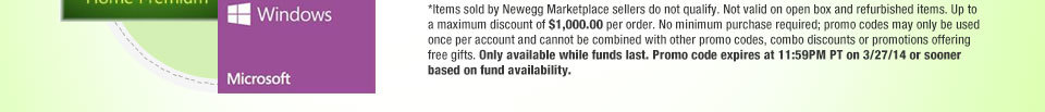 *Items sold by Newegg Marketplace sellers do not qualify. Not valid on open box and refurbished items. Up to a maximum discount of $1,000.00 per order. No minimum purchase required; promo codes may only be used once per account and cannot be combined with other promo codes, combo discounts or promotions offering free gifts. Only available while funds last. Promo code expires at 11:59PM PT on 3/27/14 or sooner based on fund availability.