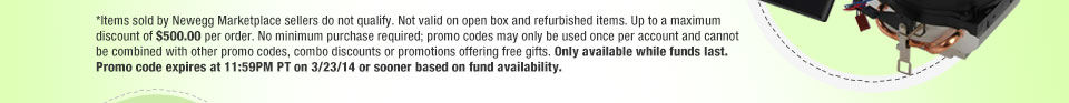 *Items sold by Newegg Marketplace sellers do not qualify. Not valid on open box and refurbished items. Up to a maximum discount of $500.00 per order. No minimum purchase required; promo codes may only be used once per account and cannot be combined with other promo codes, combo discounts or promotions offering free gifts. Only available while funds last. Promo code expires at 11:59PM PT on 3/23/14 or sooner based on fund availability.
