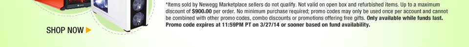 *Items sold by Newegg Marketplace sellers do not qualify. Not valid on open box and refurbished items. Up to a maximum discount of $900.00 per order. No minimum purchase required; promo codes may only be used once per account and cannot be combined with other promo codes, combo discounts or promotions offering free gifts. Only available while funds last. Promo code expires at 11:59PM PT on 3/27/14 or sooner based on fund availability.