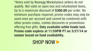 *Items sold by Newegg Marketplace sellers do not qualify. Not valid on open box and refurbished items. Up to a maximum discount of $300.00 per order. No minimum purchase required; promo codes may only be used once per account and cannot be combined with other promo codes, combo discounts or promotions offering free gifts. Only available while funds last. Promo code expires at 11:59PM PT on 3/27/14 or sooner based on fund availability.  Shop Now.
