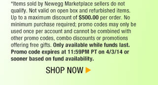 *Items sold by Newegg Marketplace sellers do not qualify. Not valid on open box and refurbished items. Up to a maximum discount of $500.00 per order. No minimum purchase required; promo codes may only be used once per account and cannot be combined with other promo codes, combo discounts or promotions offering free gifts. Only available while funds last. Promo code expires at 11:59PM PT on 4/3/14 or sooner based on fund availability.  Shop Now.
