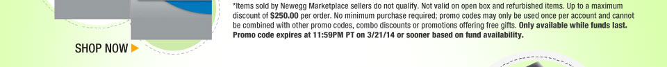 *Items sold by Newegg Marketplace sellers do not qualify. Not valid on open box and refurbished items. Up to a maximum discount of $250.00 per order. No minimum purchase required; promo codes may only be used once per account and cannot be combined with other promo codes, combo discounts or promotions offering free gifts. Only available while funds last. Promo code expires at 11:59PM PT on 3/21/14 or sooner based on fund availability.