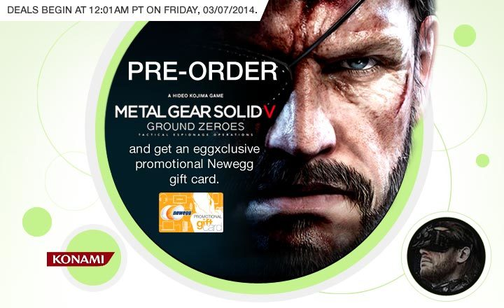 Deals begin at 12:01am PT on Friday, 03/07/2014. PRE-ORDER METAL GEAR SOLID V: GROUND ZEROES and get an eggxclusive promotional Newegg gift card