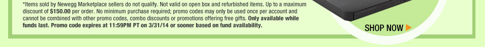 *Items sold by Newegg Marketplace sellers do not qualify. Not valid on open box and refurbished items. Up to a maximum discount of $150.00 per order. No minimum purchase required; promo codes may only be used once per account and cannot be combined with other promo codes, combo discounts or promotions offering free gifts. Only available while funds last. Promo code expires at 11:59PM PT on 4/3/14 or sooner based on fund availability.  Shop Now.