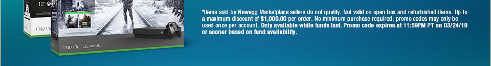 *Items sold by Newegg Marketplace sellers do not qualify. Not valid on open box and refurbished items. Up to a maximum discount of $1,000.00 per order. No minimum purchase required; promo codes may only be used once per account and cannot be combined with other promo codes, combo discounts or promotions offering free gifts. Only available while funds last. Promo code expires at 11:59PM PT on 03/24/19 or sooner based on fund availability.�