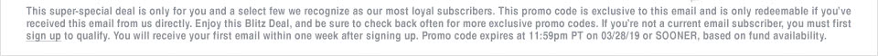 This super-special deal is only for you and a select few we recognize as our most loyal subscribers. This promo code is exclusive to this email and is only redeemable if you�ve received this email from us directly. Enjoy this Blitz Deal, and be sure to check back often for more exclusive promo codes. If you�re not a current email subscriber, you must first sign up to qualify. You will receive your first email within one week after signing up. Promo code expires at 11:59pm PT on 03/28/19 or SOONER, based on fund availability.