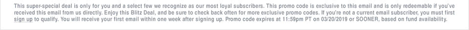 This super-special deal is only for you and a select few we recognize as our most loyal subscribers. This promo code is exclusive to this email and is only redeemable if you�ve received this email from us directly. Enjoy this Blitz Deal, and be sure to check back often for more exclusive promo codes. If you�re not a current email subscriber, you must first sign up to qualify. You will receive your first email within one week after signing up. Promo code expires at 11:59pm PT on 03/20/19 or SOONER, based on fund availability.