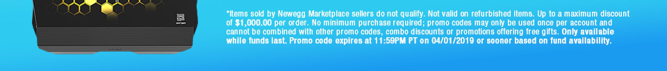*Items sold by Newegg Marketplace sellers do not qualify. Not valid on open box and refurbished items. Up to a maximum discount of $1,000.00 per order. No minimum purchase required; promo codes may only be used once per account and cannot be combined with other promo codes, combo discounts or promotions offering free gifts. Only available while funds last. Promo code expires at 11:59PM PT on 04/01/2019 or sooner based on fund availability.