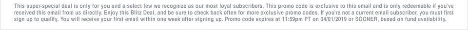 This super-special deal is only for you and a select few we recognize as our most loyal subscribers. This promo code is exclusive to this email and is only redeemable if you�ve received this email from us directly. Enjoy this Blitz Deal, and be sure to check back often for more exclusive promo codes. If you�re not a current email subscriber, you must first sign up to qualify. You will receive your first email within one week after signing up. Promo code expires at 11:59pm PT on 04/01/19 or SOONER, based on fund availability.