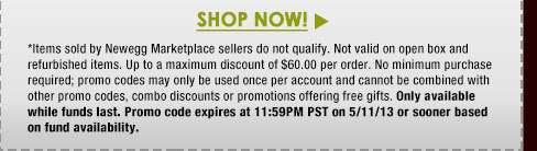 *Items sold by Newegg Marketplace sellers do not qualify. Not valid on open box and refurbished items. Up to a maximum discount of $60.00 per order. No minimum purchase required; promo codes may only be used once per account and cannot be combined with other promo codes, combo discounts or promotions offering free gifts. Only available while funds last. Promo code expires at 11:59PM PST on 5/11/13 or sooner based on fund availability.