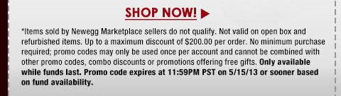 *Items sold by Newegg Marketplace sellers do not qualify. Not valid on open box and refurbished items. Up to a maximum discount of $200.00 per order. No minimum purchase required; promo codes may only be used once per account and cannot be combined with other promo codes, combo discounts or promotions offering free gifts. Only available while funds last. Promo code expires at 11:59PM PST on 5/15/13 or sooner based on fund availability.