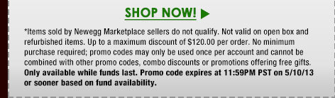 *Items sold by Newegg Marketplace sellers do not qualify. Not valid on open box and refurbished items. Up to a maximum discount of $120.00 per order. No minimum purchase required; promo codes may only be used once per account and cannot be combined with other promo codes, combo discounts or promotions offering free gifts. Only available while funds last. Promo code expires at 11:59PM PST on 5/10/13 or sooner based on fund availability.
