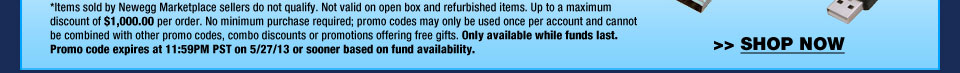 *Items sold by Newegg Marketplace sellers do not qualify. Not valid on open box and refurbished items. Up to a maximum discount of $1,000.00 per order. No minimum purchase required; promo codes may only be used once per account and cannot be combined with other promo codes, combo discounts or promotions offering free gifts. Only available while funds last. Promo code expires at 11:59PM PST on 5/27/13 or sooner based on fund availability. Shop Now.